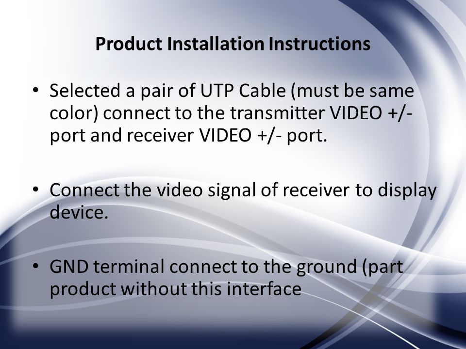 Product Installation Instructions Selected a pair of UTP Cable (must be same color) connect to the transmitter VIDEO +/- port and receiver VIDEO +/- port.