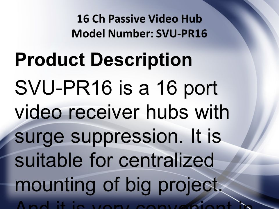 16 Ch Passive Video Hub Model Number: SVU-PR16 Product Description SVU-PR16 is a 16 port video receiver hubs with surge suppression.