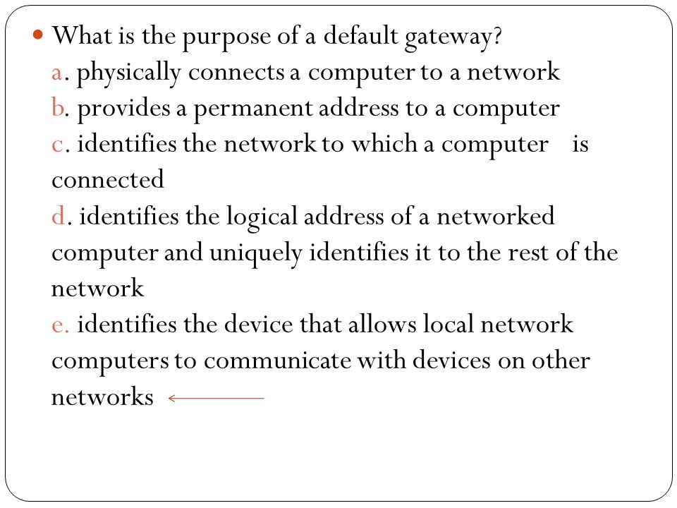 What is the purpose of a default gateway. a. physically connects a computer to a network b.