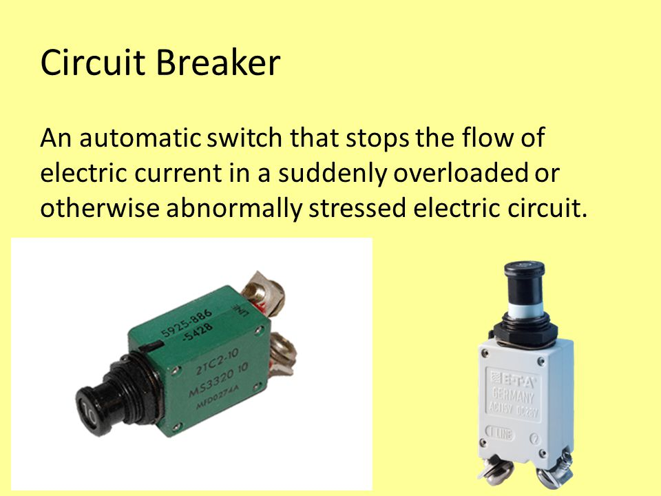 Circuit Breaker An automatic switch that stops the flow of electric current in a suddenly overloaded or otherwise abnormally stressed electric circuit.