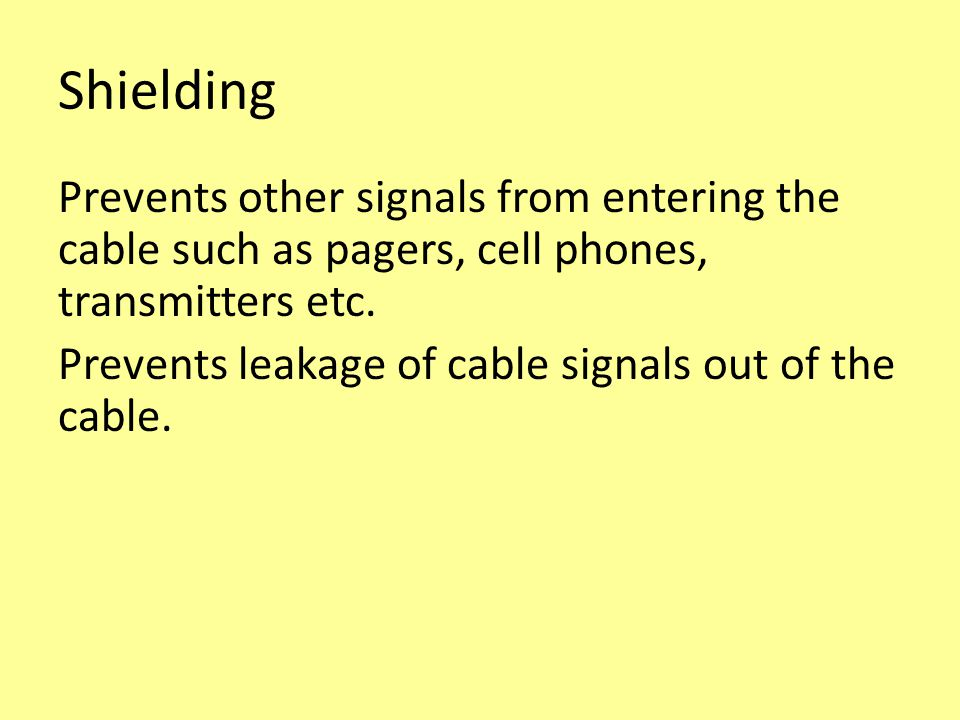 Shielding Prevents other signals from entering the cable such as pagers, cell phones, transmitters etc.