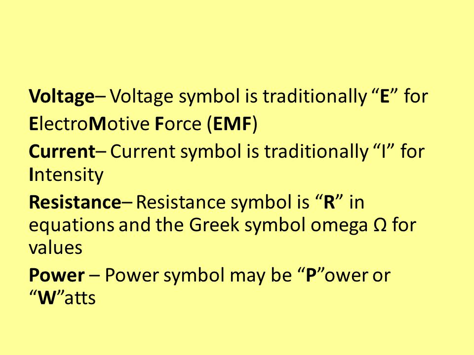 Voltage– Voltage symbol is traditionally E for ElectroMotive Force (EMF) Current– Current symbol is traditionally I for Intensity Resistance– Resistance symbol is R in equations and the Greek symbol omega Ω for values Power – Power symbol may be Power orWatts