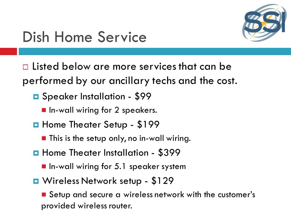 Dish Home Service Listed below are more services that can be performed by our ancillary techs and the cost.