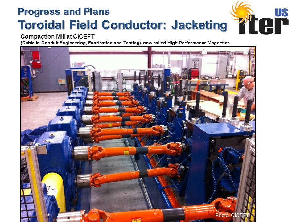 Progress and Plans Toroidal Field Conductor: Jacketing Photo: CICEFT Compaction Mill at CICEFT (Cable in-Conduit Engineering, Fabrication and Testing), now called High Performance Magnetics