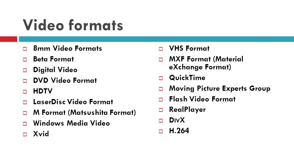 Video formats 8mm Video Formats Beta Format Digital Video DVD Video Format HDTV LaserDisc Video Format M Format (Matsushita Format) Windows Media Video Xvid VHS Format MXF Format (Material eXchange Format) QuickTime Moving Picture Experts Group Flash Video Format RealPlayer D IV X H.264