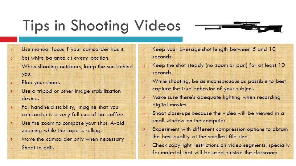 Tips in Shooting Videos 1. Use manual focus if your camcorder has it.