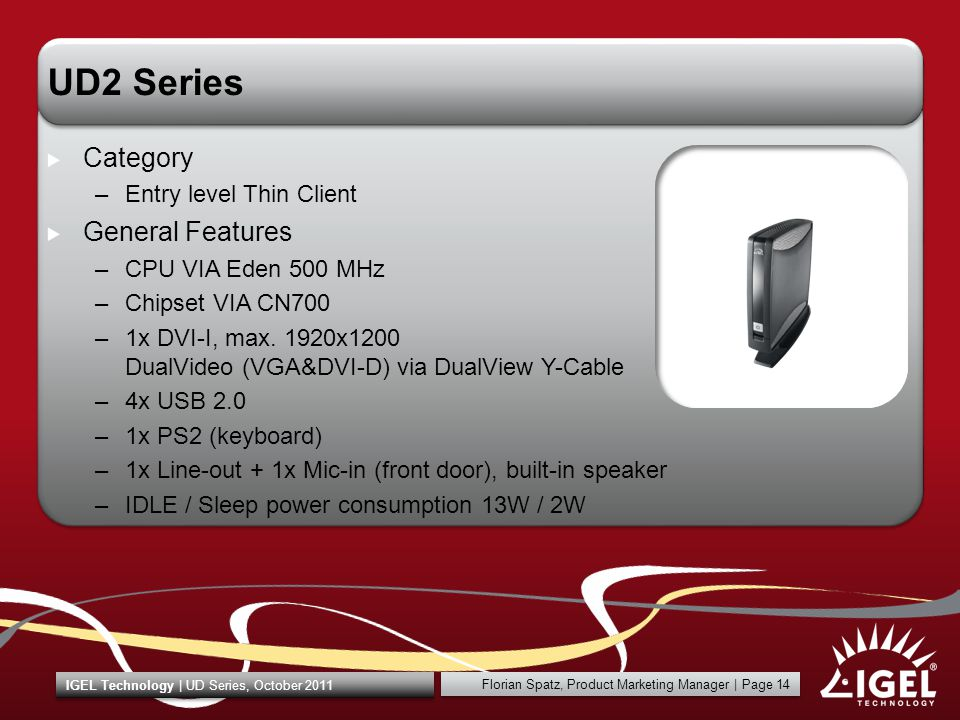 Florian Spatz, Product Marketing Manager | Page 14 IGEL Technology | UD Series, October 2011 UD2 Series Category –Entry level Thin Client General Features –CPU VIA Eden 500 MHz –Chipset VIA CN700 –1x DVI-I, max.