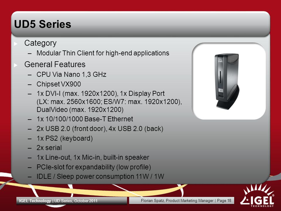 Florian Spatz, Product Marketing Manager | Page 18 IGEL Technology | UD Series, October 2011 UD5 Series Category –Modular Thin Client for high-end applications General Features –CPU Via Nano 1,3 GHz –Chipset VX900 –1x DVI-I (max.