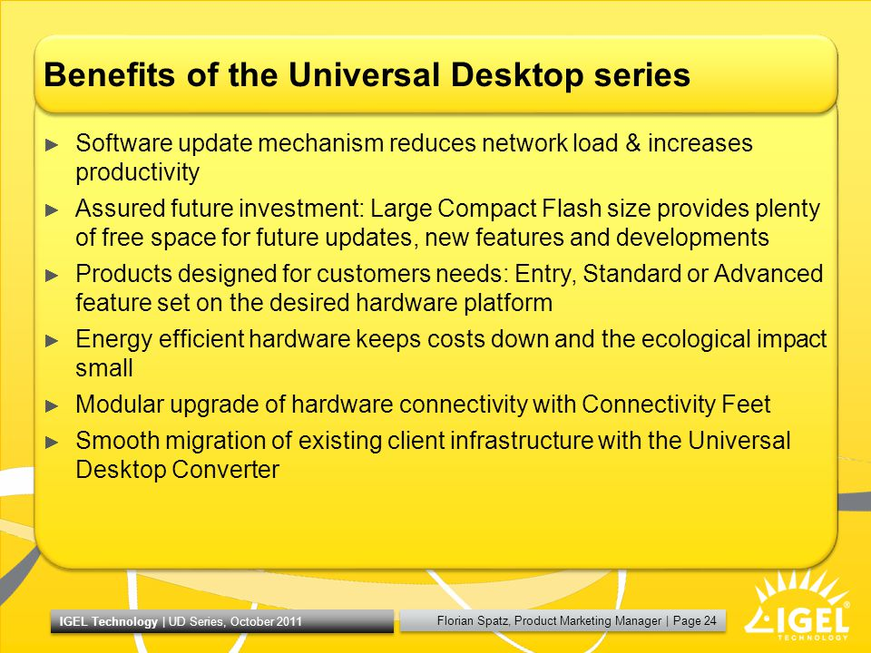 Florian Spatz, Product Marketing Manager | Page 24 IGEL Technology | UD Series, October 2011 Benefits of the Universal Desktop series Software update mechanism reduces network load & increases productivity Assured future investment: Large Compact Flash size provides plenty of free space for future updates, new features and developments Products designed for customers needs: Entry, Standard or Advanced feature set on the desired hardware platform Energy efficient hardware keeps costs down and the ecological impact small Modular upgrade of hardware connectivity with Connectivity Feet Smooth migration of existing client infrastructure with the Universal Desktop Converter
