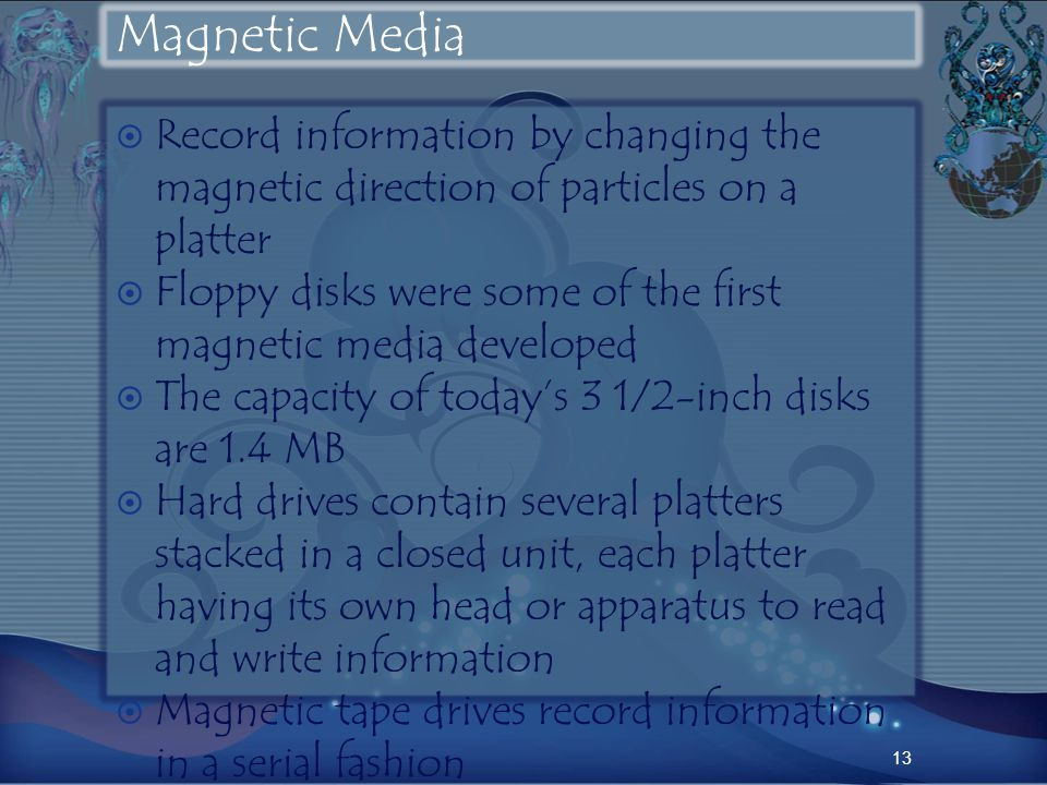 Magnetic Media Record information by changing the magnetic direction of particles on a platter Floppy disks were some of the first magnetic media developed The capacity of todays 3 1/2-inch disks are 1.4 MB Hard drives contain several platters stacked in a closed unit, each platter having its own head or apparatus to read and write information Magnetic tape drives record information in a serial fashion 13