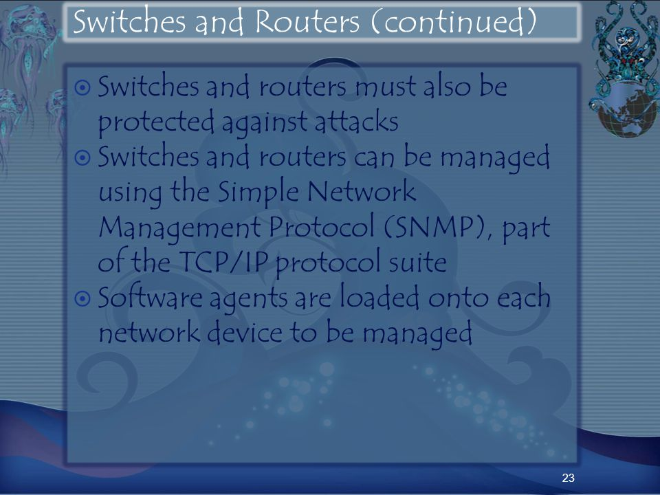 Switches and Routers (continued) Switches and routers must also be protected against attacks Switches and routers can be managed using the Simple Network Management Protocol (SNMP), part of the TCP/IP protocol suite Software agents are loaded onto each network device to be managed 23