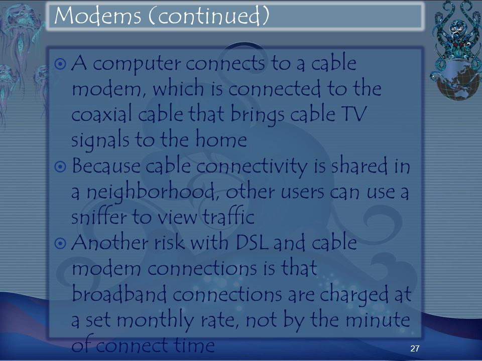 Modems (continued) A computer connects to a cable modem, which is connected to the coaxial cable that brings cable TV signals to the home Because cable connectivity is shared in a neighborhood, other users can use a sniffer to view traffic Another risk with DSL and cable modem connections is that broadband connections are charged at a set monthly rate, not by the minute of connect time 27