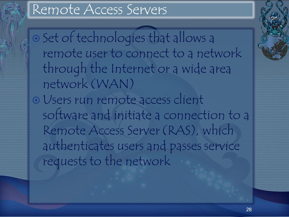 Remote Access Servers Set of technologies that allows a remote user to connect to a network through the Internet or a wide area network (WAN) Users run remote access client software and initiate a connection to a Remote Access Server (RAS), which authenticates users and passes service requests to the network 28