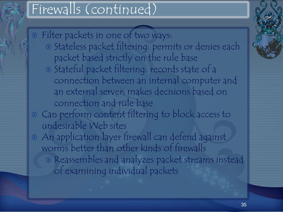 Firewalls (continued) Filter packets in one of two ways: Stateless packet filtering: permits or denies each packet based strictly on the rule base Stateful packet filtering: records state of a connection between an internal computer and an external server; makes decisions based on connection and rule base Can perform content filtering to block access to undesirable Web sites An application layer firewall can defend against worms better than other kinds of firewalls Reassembles and analyzes packet streams instead of examining individual packets 35