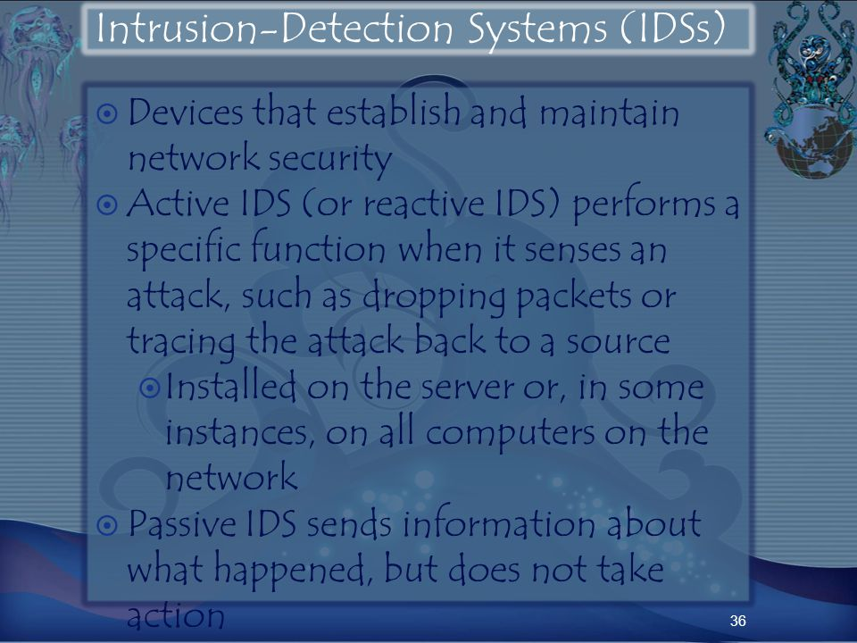 Intrusion-Detection Systems (IDSs) Devices that establish and maintain network security Active IDS (or reactive IDS) performs a specific function when it senses an attack, such as dropping packets or tracing the attack back to a source Installed on the server or, in some instances, on all computers on the network Passive IDS sends information about what happened, but does not take action 36