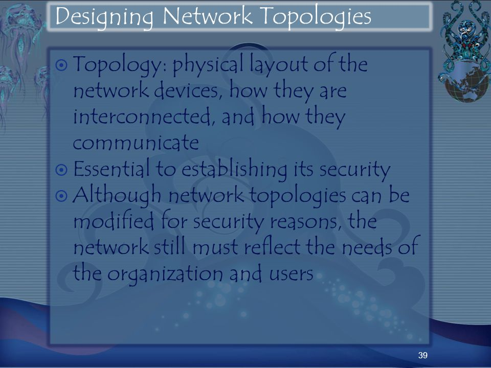 Designing Network Topologies Topology: physical layout of the network devices, how they are interconnected, and how they communicate Essential to establishing its security Although network topologies can be modified for security reasons, the network still must reflect the needs of the organization and users 39