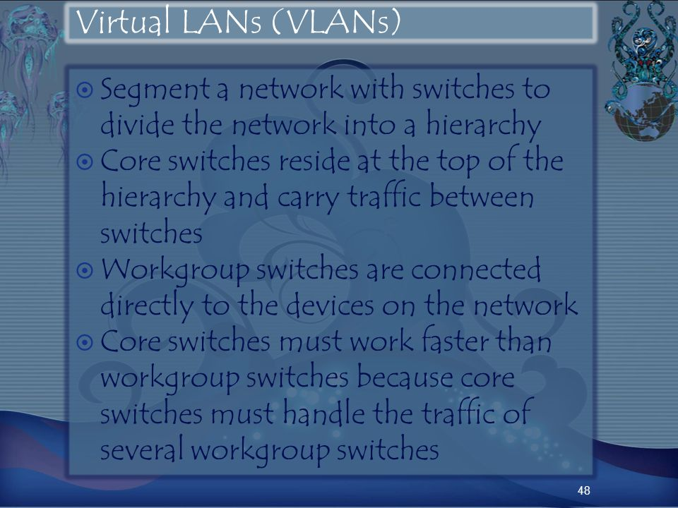Virtual LANs (VLANs) Segment a network with switches to divide the network into a hierarchy Core switches reside at the top of the hierarchy and carry traffic between switches Workgroup switches are connected directly to the devices on the network Core switches must work faster than workgroup switches because core switches must handle the traffic of several workgroup switches 48