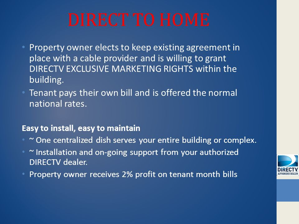 DIRECT TO HOME Property owner elects to keep existing agreement in place with a cable provider and is willing to grant DIRECTV EXCLUSIVE MARKETING RIGHTS within the building.