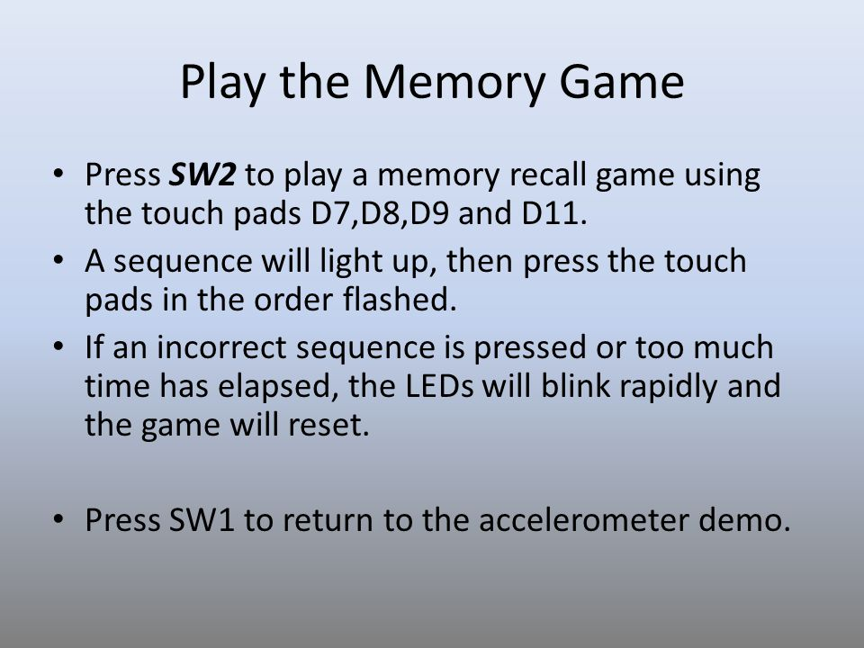 Play the Memory Game Press SW2 to play a memory recall game using the touch pads D7,D8,D9 and D11.