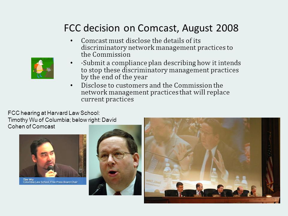 FCC decision on Comcast, August 2008 Comcast must disclose the details of its discriminatory network management practices to the Commission ·Submit a compliance plan describing how it intends to stop these discriminatory management practices by the end of the year Disclose to customers and the Commission the network management practices that will replace current practices FCC hearing at Harvard Law School: Timothy Wu of Columbia; below right: David Cohen of Comcast