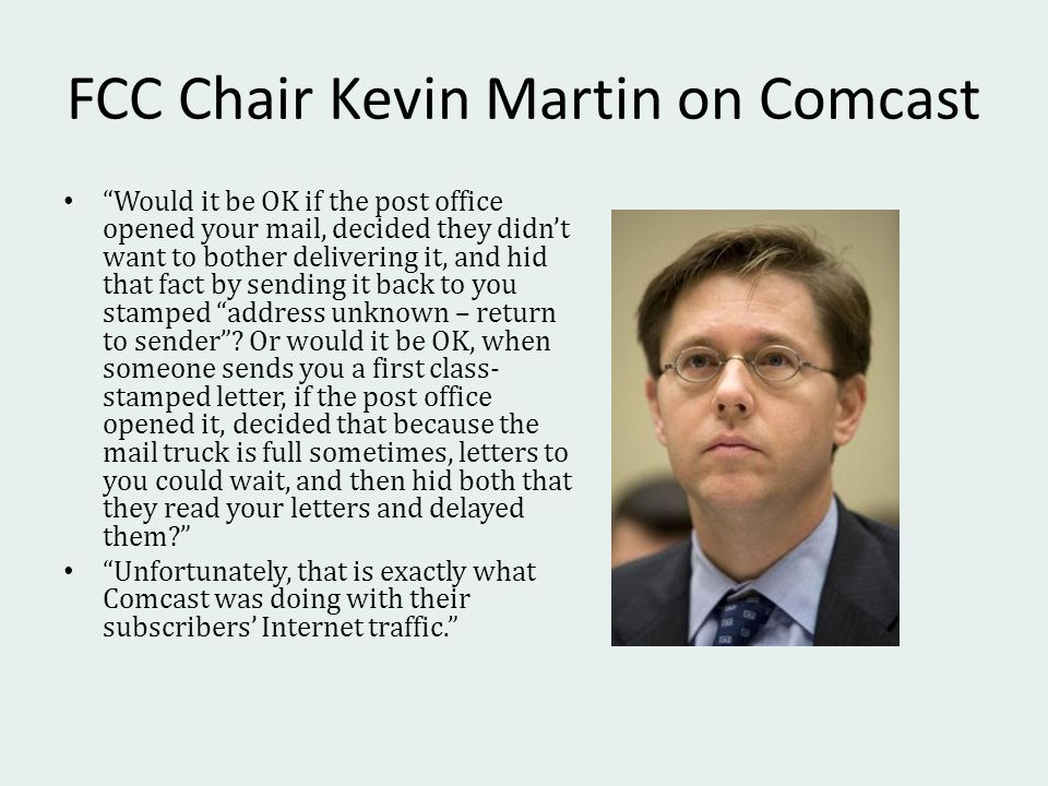 FCC Chair Kevin Martin on Comcast Would it be OK if the post office opened your mail, decided they didnt want to bother delivering it, and hid that fact by sending it back to you stamped address unknown – return to sender.