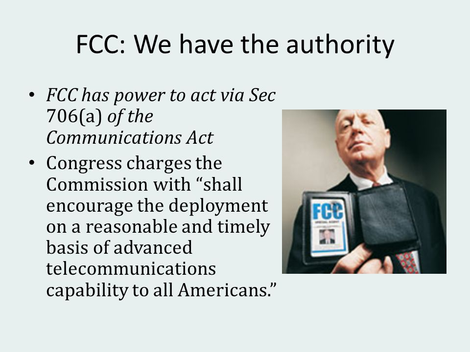 FCC: We have the authority FCC has power to act via Sec 706(a) of the Communications Act Congress charges the Commission with shall encourage the deployment on a reasonable and timely basis of advanced telecommunications capability to all Americans.