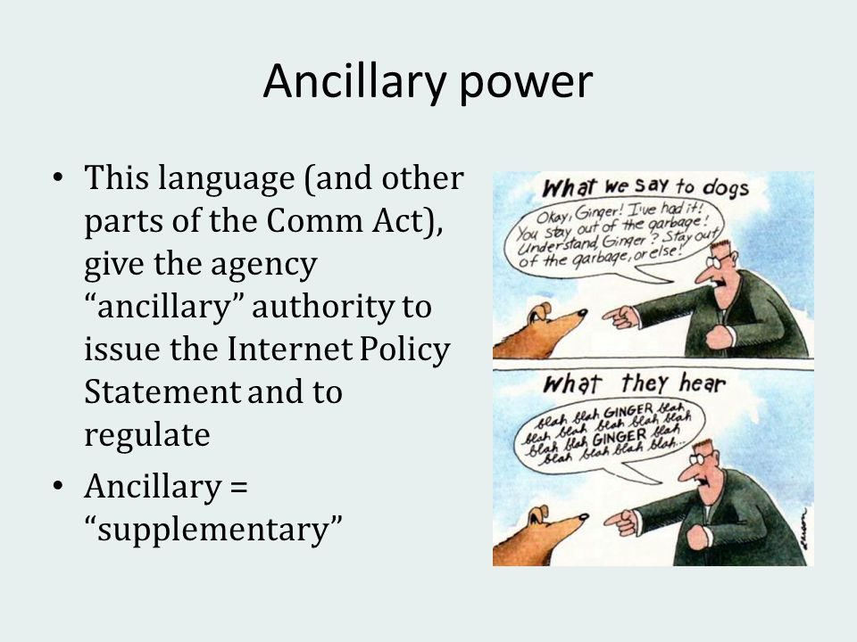 Ancillary power This language (and other parts of the Comm Act), give the agency ancillary authority to issue the Internet Policy Statement and to regulate Ancillary = supplementary