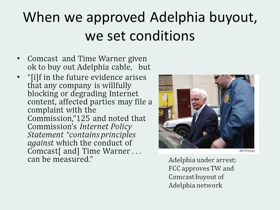 When we approved Adelphia buyout, we set conditions Comcast and Time Warner given ok to buy out Adelphia cable, but [i]f in the future evidence arises that any company is willfully blocking or degrading Internet content, affected parties may file a complaint with the Commission,125 and noted that Commissions Internet Policy Statement contains principles against which the conduct of Comcast[ and] Time Warner...