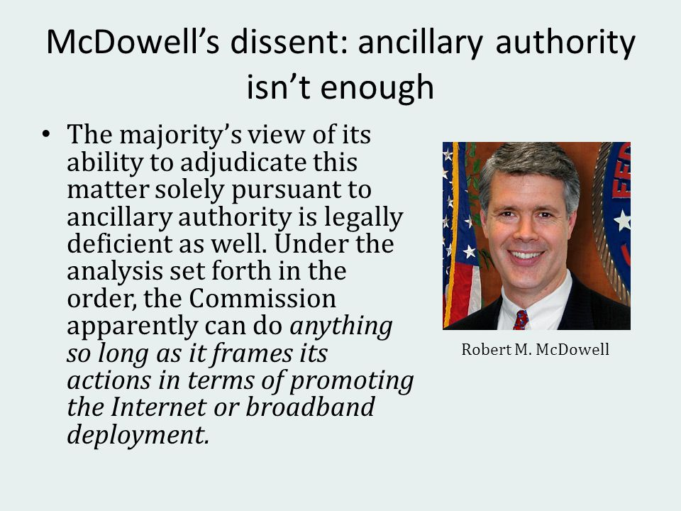 McDowells dissent: ancillary authority isnt enough The majoritys view of its ability to adjudicate this matter solely pursuant to ancillary authority is legally deficient as well.