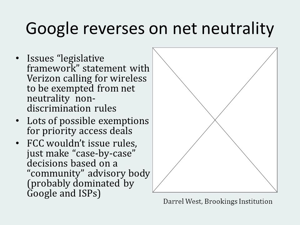 Google reverses on net neutrality Issues legislative framework statement with Verizon calling for wireless to be exempted from net neutrality non- discrimination rules Lots of possible exemptions for priority access deals FCC wouldnt issue rules, just make case-by-case decisions based on a community advisory body (probably dominated by Google and ISPs) Darrel West, Brookings Institution