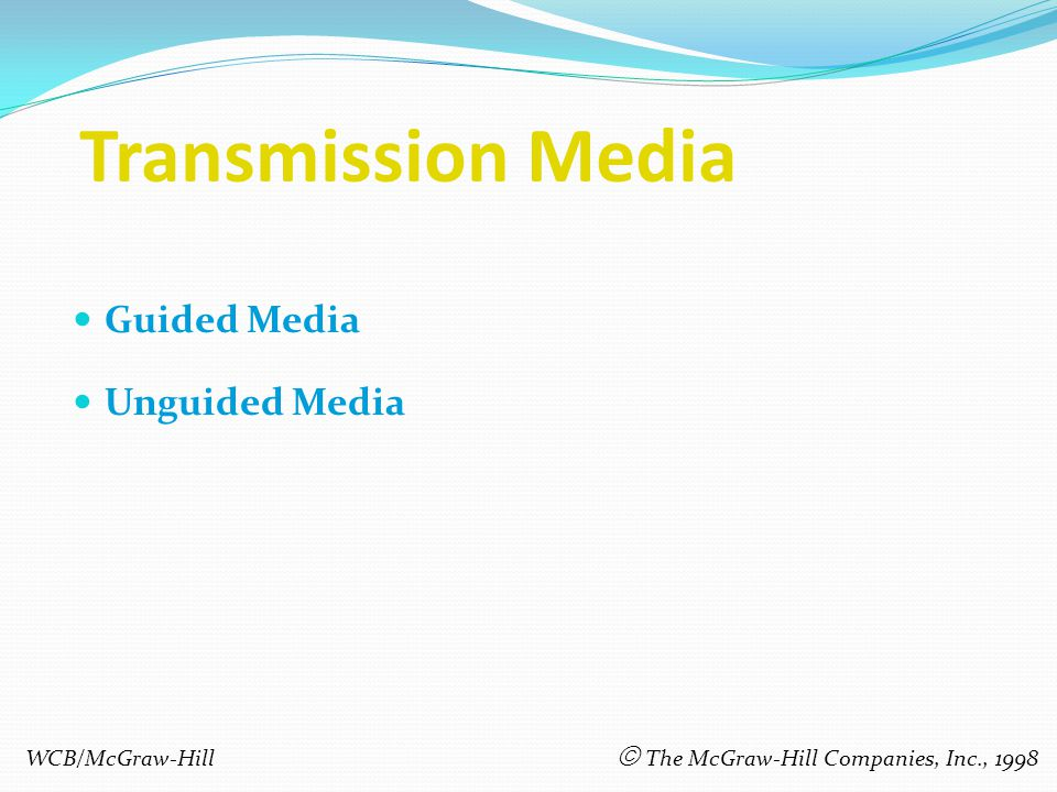 Transmission Media Guided Media Unguided Media WCB/McGraw-Hill The McGraw-Hill Companies, Inc., 1998