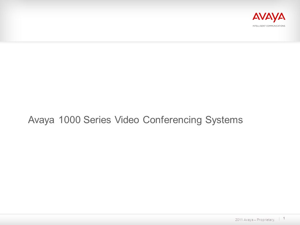 2011 Avaya – Proprietary. 1 Avaya 1000 Series Video Conferencing Systems