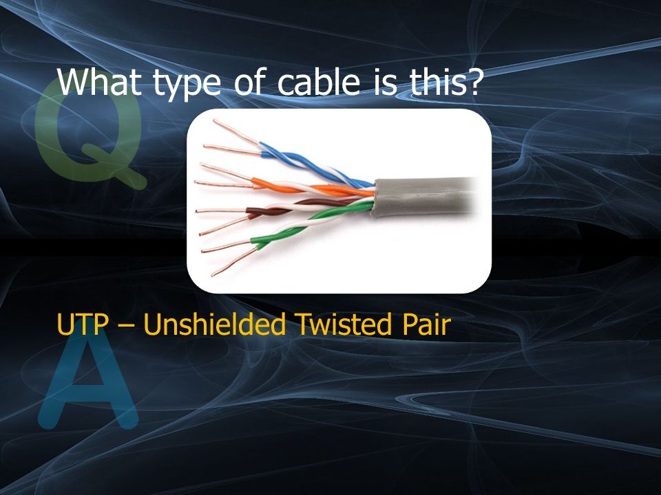 Q What type of cable is this A UTP – Unshielded Twisted Pair