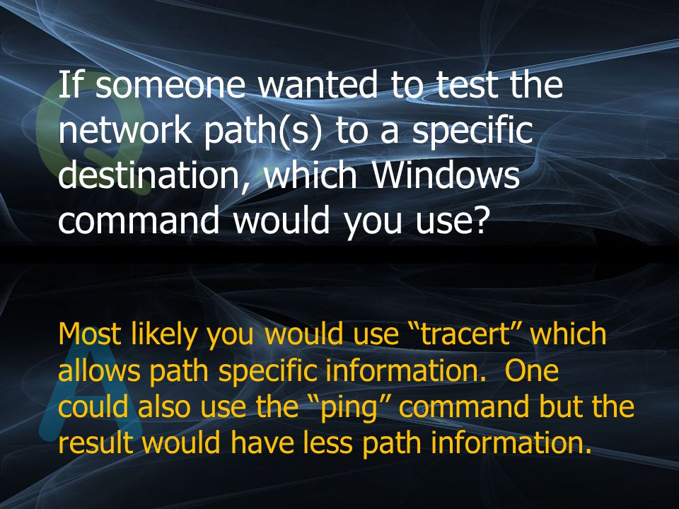Q If someone wanted to test the network path(s) to a specific destination, which Windows command would you use.