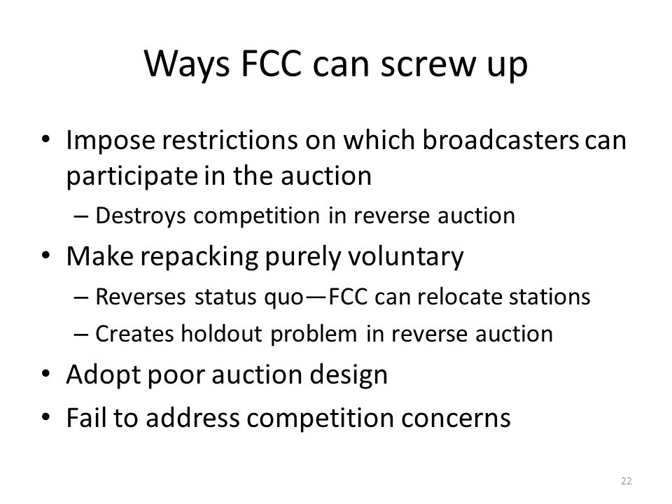 Ways FCC can screw up Impose restrictions on which broadcasters can participate in the auction – Destroys competition in reverse auction Make repacking purely voluntary – Reverses status quoFCC can relocate stations – Creates holdout problem in reverse auction Adopt poor auction design Fail to address competition concerns 22