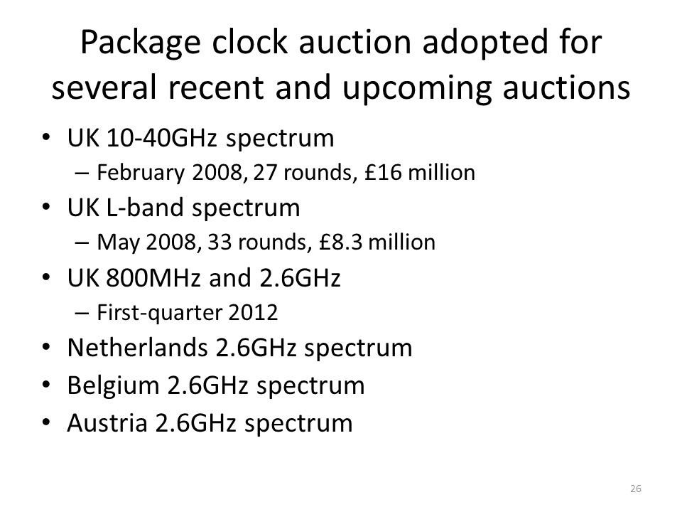 Package clock auction adopted for several recent and upcoming auctions UK 10-40GHz spectrum – February 2008, 27 rounds, £16 million UK L-band spectrum – May 2008, 33 rounds, £8.3 million UK 800MHz and 2.6GHz – First-quarter 2012 Netherlands 2.6GHz spectrum Belgium 2.6GHz spectrum Austria 2.6GHz spectrum 26