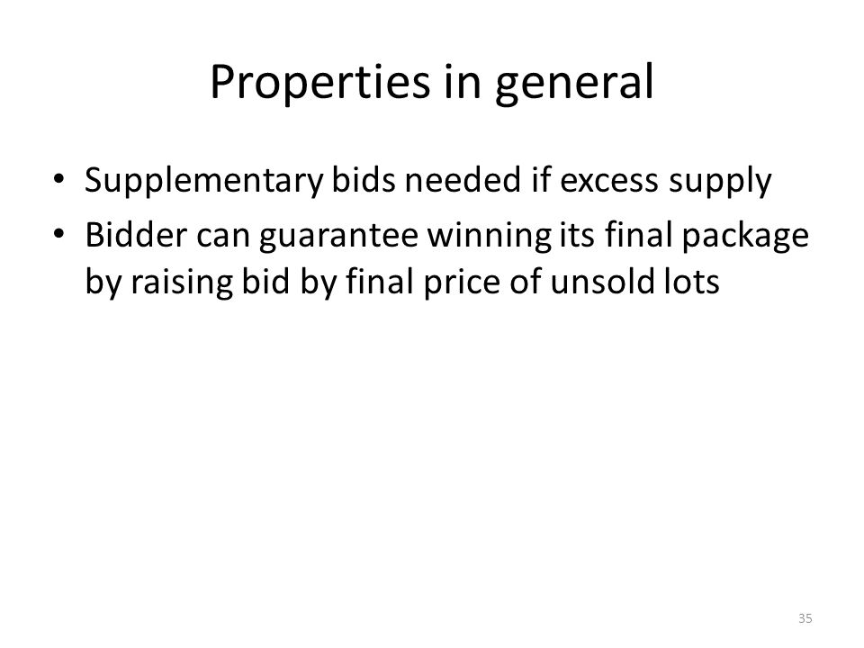 Properties in general Supplementary bids needed if excess supply Bidder can guarantee winning its final package by raising bid by final price of unsold lots 35