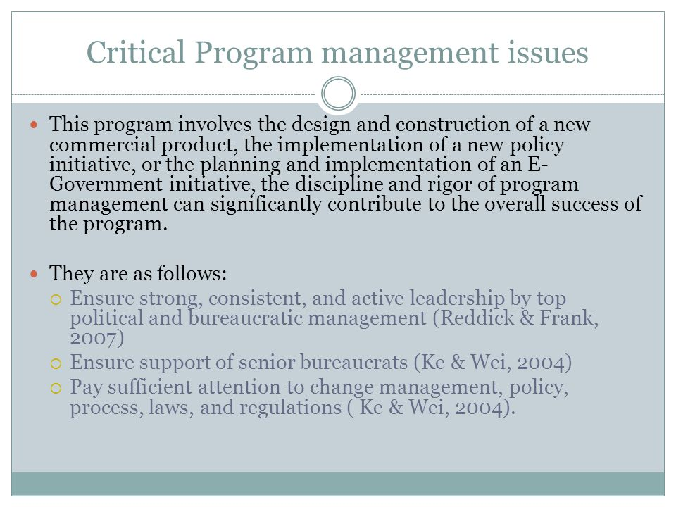 Critical Program management issues This program involves the design and construction of a new commercial product, the implementation of a new policy initiative, or the planning and implementation of an E- Government initiative, the discipline and rigor of program management can significantly contribute to the overall success of the program.