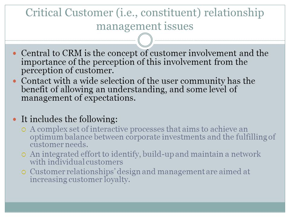 Critical Customer (i.e., constituent) relationship management issues Central to CRM is the concept of customer involvement and the importance of the perception of this involvement from the perception of customer.