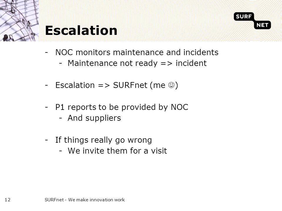 Escalation -NOC monitors maintenance and incidents -Maintenance not ready => incident -Escalation => SURFnet (me ) -P1 reports to be provided by NOC -And suppliers -If things really go wrong -We invite them for a visit SURFnet - We make innovation work12