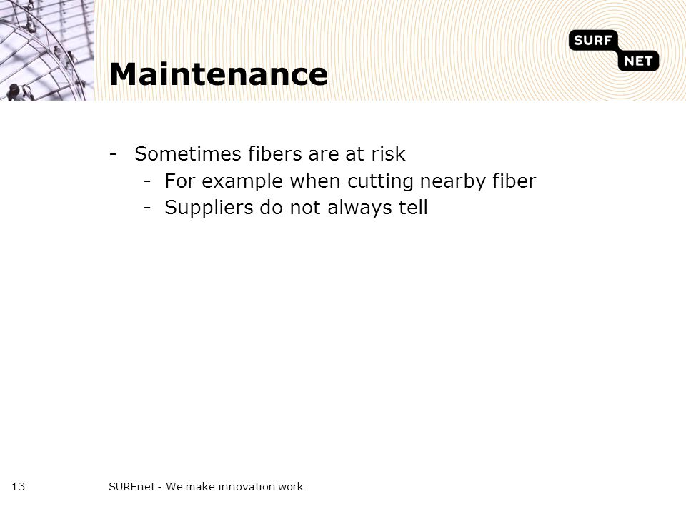 Maintenance -Sometimes fibers are at risk -For example when cutting nearby fiber -Suppliers do not always tell SURFnet - We make innovation work13