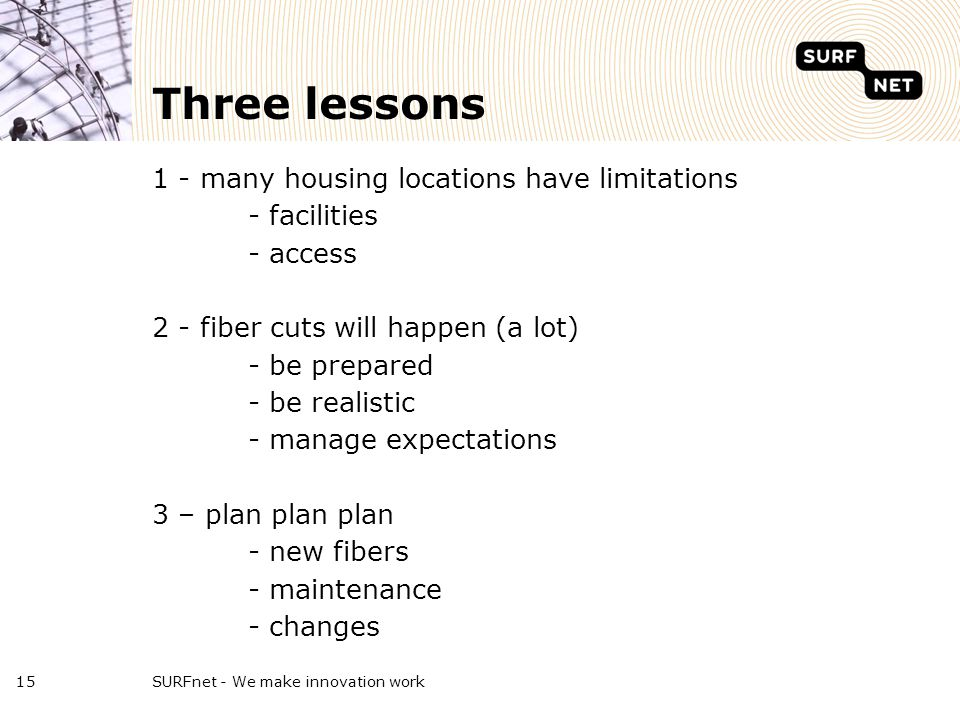 Three lessons 1 - many housing locations have limitations - facilities - access 2 - fiber cuts will happen (a lot) - be prepared - be realistic - manage expectations 3 – plan plan plan - new fibers - maintenance - changes SURFnet - We make innovation work15