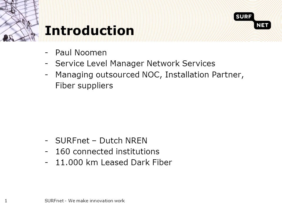 SURFnet - We make innovation work1 Introduction -Paul Noomen -Service Level Manager Network Services -Managing outsourced NOC, Installation Partner, Fiber suppliers -SURFnet – Dutch NREN -160 connected institutions -11.000 km Leased Dark Fiber