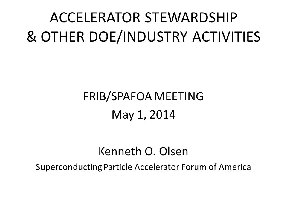 ACCELERATOR STEWARDSHIP & OTHER DOE/INDUSTRY ACTIVITIES FRIB/SPAFOA MEETING May 1, 2014 Kenneth O.