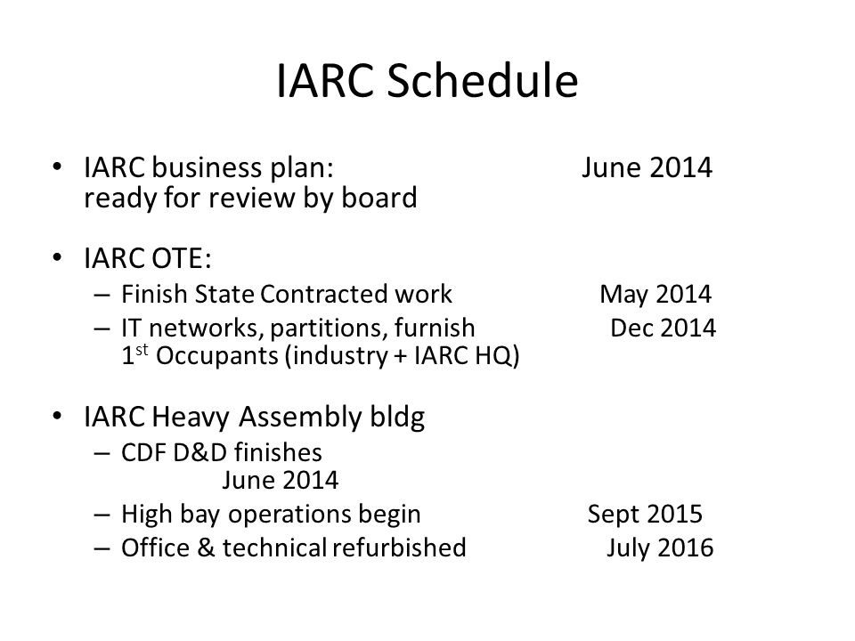 IARC Schedule IARC business plan: June 2014 ready for review by board IARC OTE: – Finish State Contracted work May 2014 – IT networks, partitions, furnish Dec 2014 1 st Occupants (industry + IARC HQ) IARC Heavy Assembly bldg – CDF D&D finishes June 2014 – High bay operations begin Sept 2015 – Office & technical refurbished July 2016