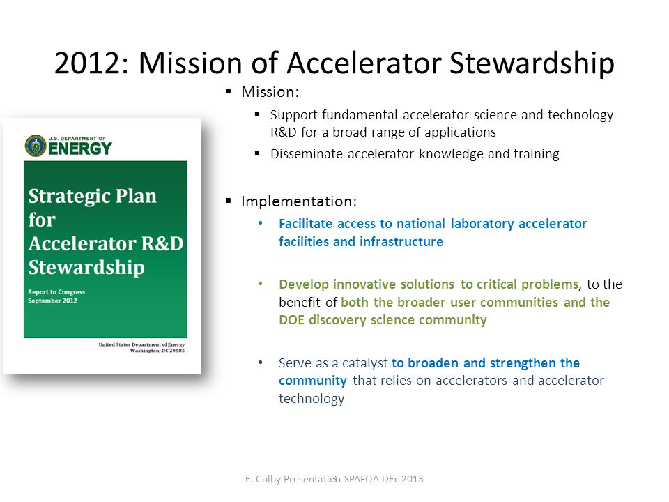 2012: Mission of Accelerator Stewardship 3 Mission: Support fundamental accelerator science and technology R&D for a broad range of applications Disseminate accelerator knowledge and training Implementation: Facilitate access to national laboratory accelerator facilities and infrastructure Develop innovative solutions to critical problems, to the benefit of both the broader user communities and the DOE discovery science community Serve as a catalyst to broaden and strengthen the community that relies on accelerators and accelerator technology E.