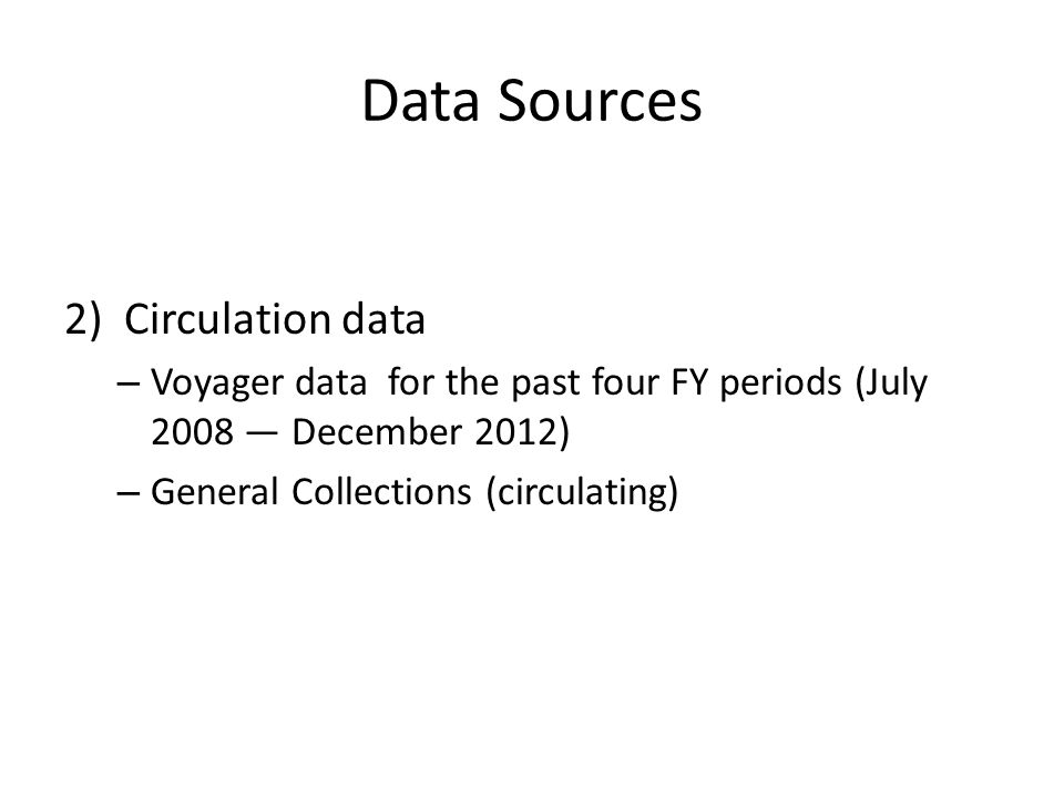 Data Sources 2)Circulation data – Voyager data for the past four FY periods (July 2008 December 2012) – General Collections (circulating)