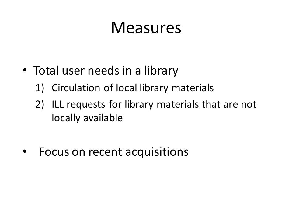 Measures Total user needs in a library 1)Circulation of local library materials 2)ILL requests for library materials that are not locally available Focus on recent acquisitions
