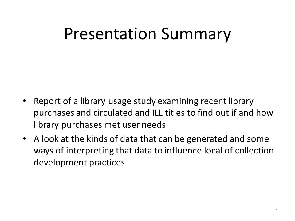 Presentation Summary Report of a library usage study examining recent library purchases and circulated and ILL titles to find out if and how library purchases met user needs A look at the kinds of data that can be generated and some ways of interpreting that data to influence local of collection development practices 2