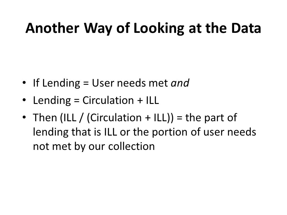 Another Way of Looking at the Data If Lending = User needs met and Lending = Circulation + ILL Then (ILL / (Circulation + ILL)) = the part of lending that is ILL or the portion of user needs not met by our collection